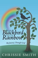 The Blackbird and the Rainbow: My Journey Through Grief by Smith, Chrissie