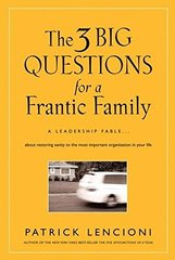The 3 Big Questions for a Frantic Family: A Leadership Fable--About Restoring Sanity to the Most Important Organization in Your Life