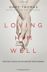 Loving Him Well: Practical Advice for Wives Who Want a Loving, Lasting Marriage