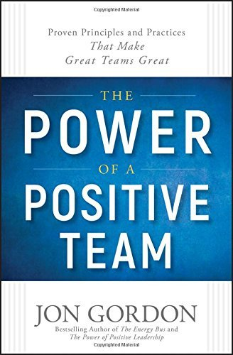 The Power of a Positive Team: Proven Principles and Practices That Make Great Teams Great
