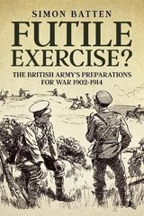 Futile Exercise?: The British Army's Preparations for War 1902-1914