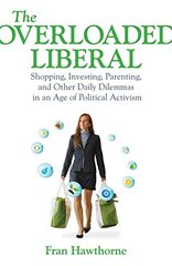 The Overloaded Liberal: Shopping, Investing, Parenting, and Other Daily Dilemmas in an Age of Political Activism