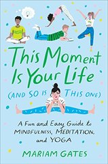 This Moment Is Your Life and So Is This One: A Fun and Easy Guide to Mindfulness, Meditation, and Yoga