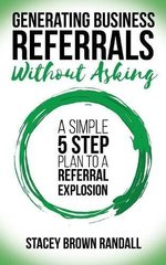 Generating Business Referrals... without Asking: 5 Steps to Generate Business Referrals