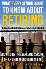 What Every Senior Ought to Know About Retiring: How to Retire Safe and Secure on an Underfunded Nest Egg