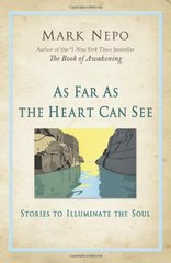 As Far As the Heart Can See: Stories to Illuminate the Soul by Nepo, Mark