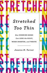 Stretched Too Thin: How Working Moms Can Lose the Guilt, Work Smarter, and Thrive