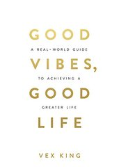 Good Vibes, Good Life: A Real-world Guide to Achieving a Greater Life