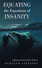 Equating the Equations of Insanity: A Journey from Grief to Victory by Satpathy, Durgesh