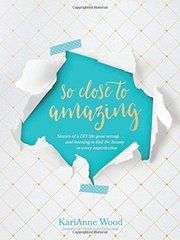 So Close to Amazing: Stories of a DIY Life Gone Wrong... and Learning to Find the Beauty in Every Imperfection