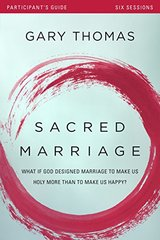 Sacred Marriage: What If God Designed Marriage to Make Us Holy More Than to Make Us Happy? Participant's Guide