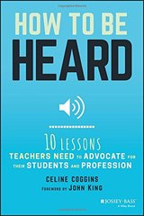 How to Be Heard: Ten Lessons Teachers Need to Advocate for Their Students and Profession