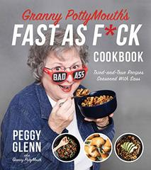 Granny Pottymouth's Fast As F*ck Cookbook: Tried and True Recipes Seasoned With Sass