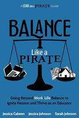 Balance Like a Pirate: Going beyond Work-Life Balance to Ignite Passion and Thrive as an Educator (A Lead Like a PIRATE Guide)