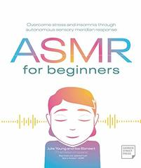 ASMR for Beginners: Overcome Stress and Insomnia Through Autonomous Sensory Meridian Response