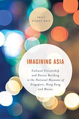 Imagining Asia: Cultural Citizenship and Nation Building in the National Museums of Singapore, Hong Kong and Macau