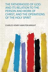 The Fatherhood of God: and Its Relation to the Person and Work of Christ, and the Operations of the Holy Spirit