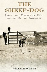 The Sheep-Dog - Judging and Conduct of Trials and the Art of Breaking-in - A Comprehensive and Practical Text-Book Dealing with the System of Judging Sheep-Dog Trials in New Zealand and Type on the Show Bench, and with the General Management and Conduct o