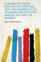 A Defence of Poetry. Essay on the Literature, Arts, and Manners of the Athenians. Preface to the Banquet of Plato. the Banquet