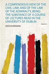 A Compendious View of the Civil Law: and of the Law of the Admiralty, Being the Substance of a Course of Lectures Read in the University of Dublin