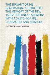 The Servant of His Generation. a Tribute to the Memory of the Rev. Jabez Bunting: a Sermon: With a Sketch of His Character and Services
