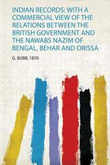 Indian Records: With a Commercial View of the Relations Between the British Government and the Nawabs Nazim of Bengal, Behar and Orissa
