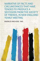 Narrative of Facts and Circumstances That Have Tended to Produce a Secession from the Society of Friends, in New-England Yearly Meeting