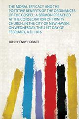 The Moral Efficacy and the Postitive Benefits of the Ordinances of the Gospel: a Sermon Preached at the Consecration of Trinity Church, in the City of New Haven, on Wednesday, the 21St Day of February, A.D. 1816