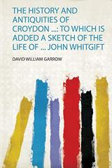 The History and Antiquities of Croydon ...: to Which Is Added a Sketch of the Life of ... John Whitgift