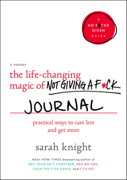 The Life-Changing Magic of Not Giving a F*ck Journal: Practicing Ways to Care Less and Get More