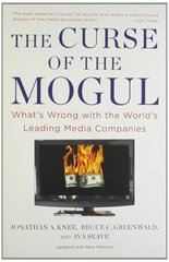 The Curse of the Mogul: What's Wrong With the World's Leading Media Companies by Knee, Jonathan A./ Greenwald, Bruce C./ Seave, Ava
