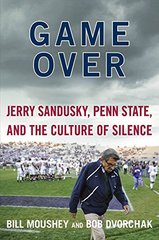 Game Over: Jerry Sandusky, Penn State, and the Culture of Silence by Moushey, Bill/ Dvorchak, Bob/ Pulitzer, Lisa