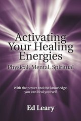 Activating Your Healing Energies -- Physical, Mental, Spiritual: With the Power and the Knowledge, You Can Heal Yourself by Leary, Ed