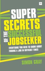 Super Secrets of the Successful Jobseeker: Everything You Need to Know About Finding a Job in Difficult Times by Gray, Simon