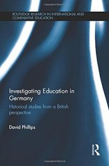 Investigating Education in Germany: Historical Studies from a British Perspective by Phillips, David