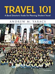 Travel 101: A Band Director's Guide for Planning Student Travel by Yaracs, Andrew M.
