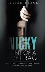 Nicky - a Bit of a Wet Rag: What Goes on Behind the Curtain of a Closet Homosexual by Black, Julian
