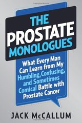 The Prostate Monologues: What Every Man Can Learn from My Humbling, Confusing, and Sometimes Comical Battle With Prostate Cancer by McCallum, Jack