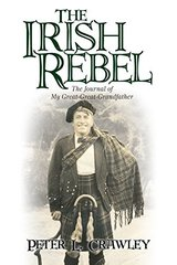 The Irish Rebel: The Journal of My Great-great-grandfather by Crawley, Peter L.