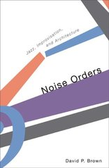 Noise Orders: Jazz, Improvisation, And Architecture by Brown, David P.