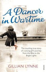 A Dancer in Wartime: The Touching True Story of a Young Girl's Journey from the Blitz to the Bright Lights by Lynne, Gillian