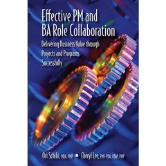 Effective PM and BA Role Collaboration: Delivering Business Value Through Projects and Programs Successfully by Schibi, Ori/ Lee, Cheryl
