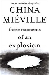 Three Moments of an Explosion: Stories by Mieville, China