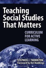 Teaching Social Studies That Matters: Curriculum for Active Learning by Thornton, Stephen J./ Noddings, Nel (FRW)