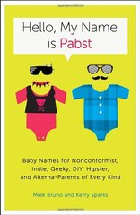 Hello, My Name Is Pabst: Baby Names for Nonconformist, Indie, Geeky, DIY, Hipster, and Alterna-Parents of Every Kind by Bruno, Miek/ Sparks, Kerry