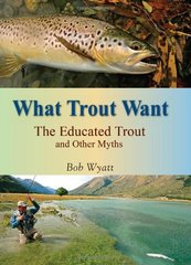 What Trout Want: The Educated Trout and Other Myths by Wyatt, Bob
