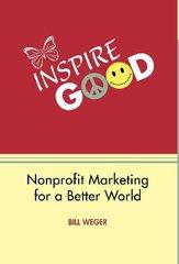 Inspire Good: Nonprofit Marketing for a Better World by Weger, Bill