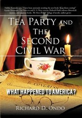 Tea Party and the Second Civil War: What Happened to America? by Ondo, Richard D.