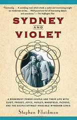Sydney and Violet: A Modernist Power Couple and Their Life With Eliot, Proust, Joyce, Huxley, Mansfield, Picasso and the Excruciatingly Irascible Wyndham Lewis by Klaidman, Stephen