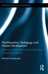 Neoliberalism, Pedagogy and Human Development: Exploring Time, Mediation and Collectivity in Contemporary Schools by Kontopodis, Michalis